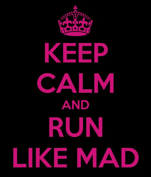 KEEP CALM AND RUN LIKE MAD