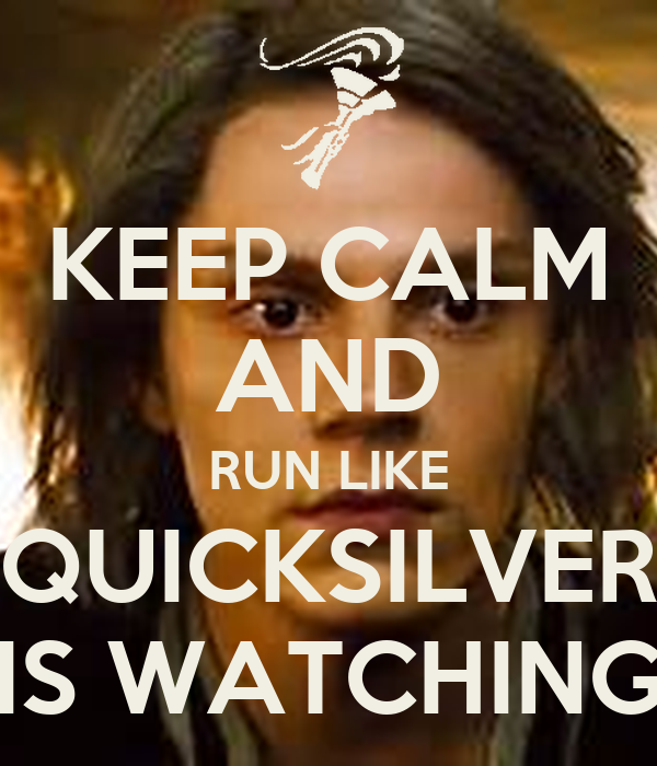 KEEP CALM AND RUN LIKE QUICKSILVER IS WATCHING
