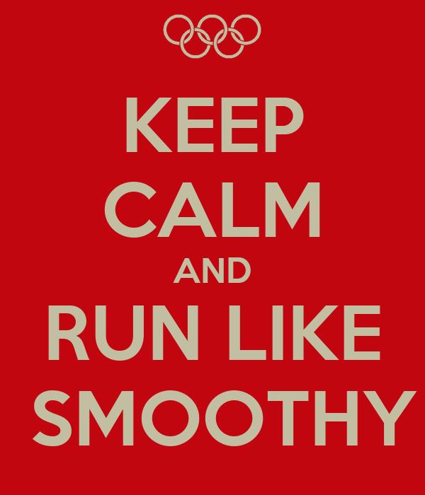 KEEP CALM AND RUN LIKE  SMOOTHY