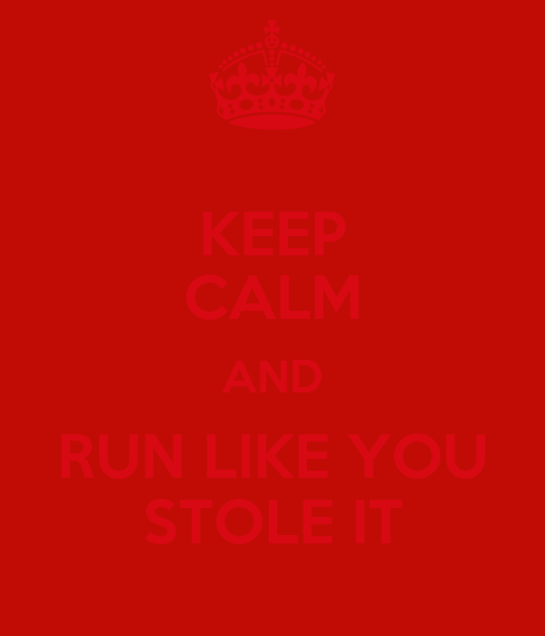 KEEP CALM AND RUN LIKE YOU STOLE IT
