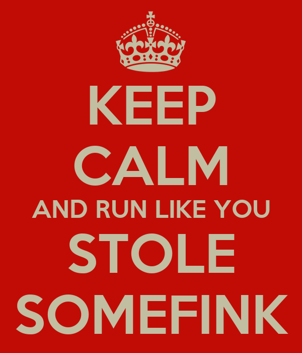 KEEP CALM AND RUN LIKE YOU STOLE SOMEFINK