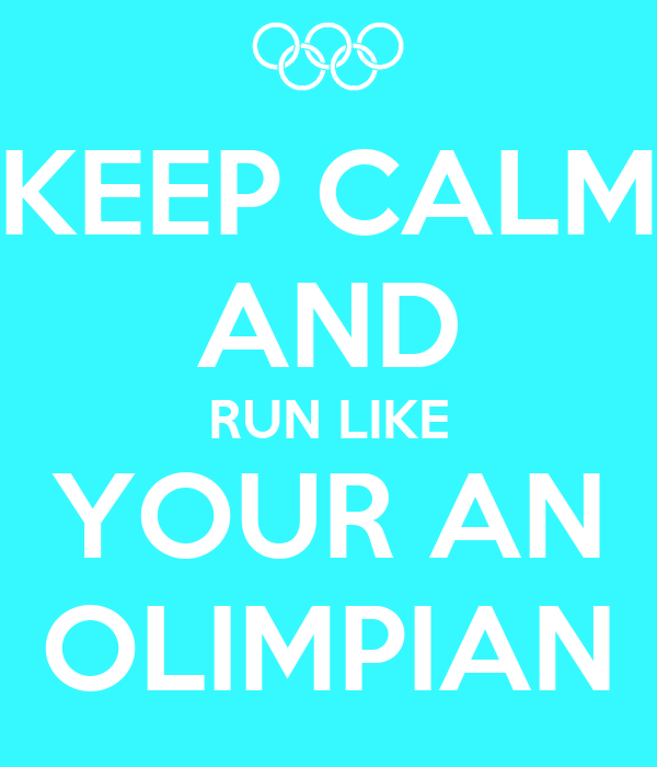 KEEP CALM AND RUN LIKE YOUR AN OLIMPIAN