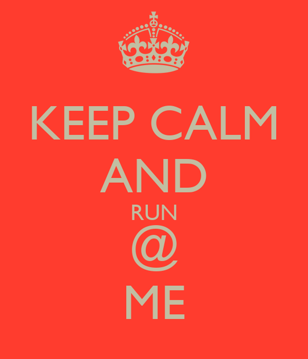 KEEP CALM AND RUN @ ME