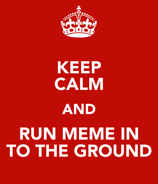 KEEP CALM AND RUN MEME IN TO THE GROUND