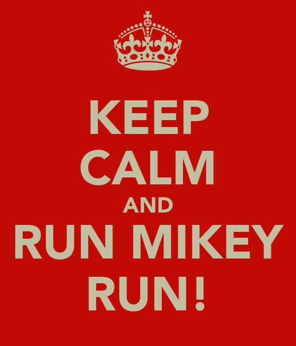KEEP CALM AND RUN MIKEY RUN!