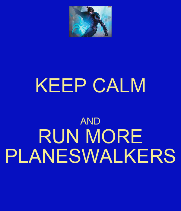 KEEP CALM  AND RUN MORE PLANESWALKERS