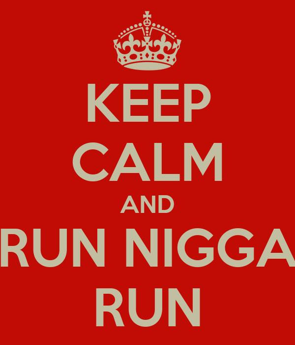 KEEP CALM AND RUN NIGGA RUN