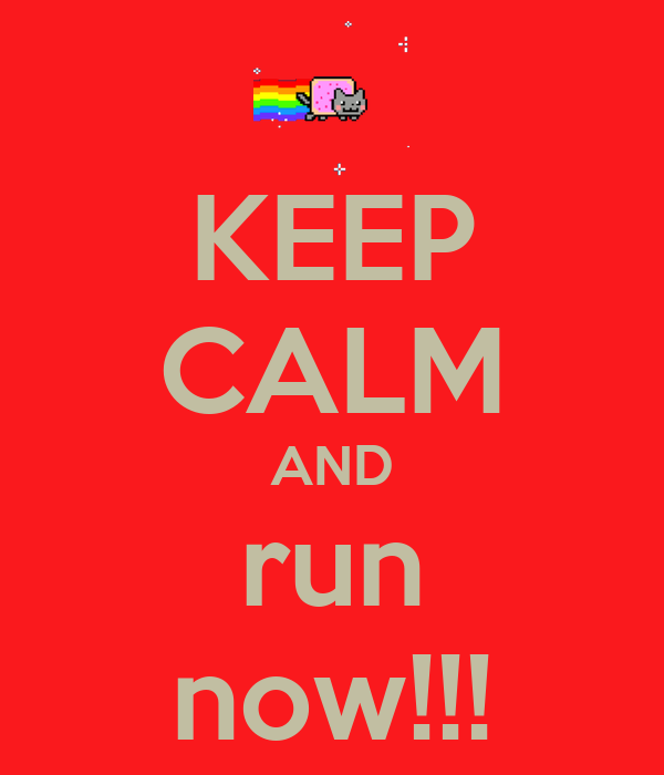 KEEP CALM AND run now!!!