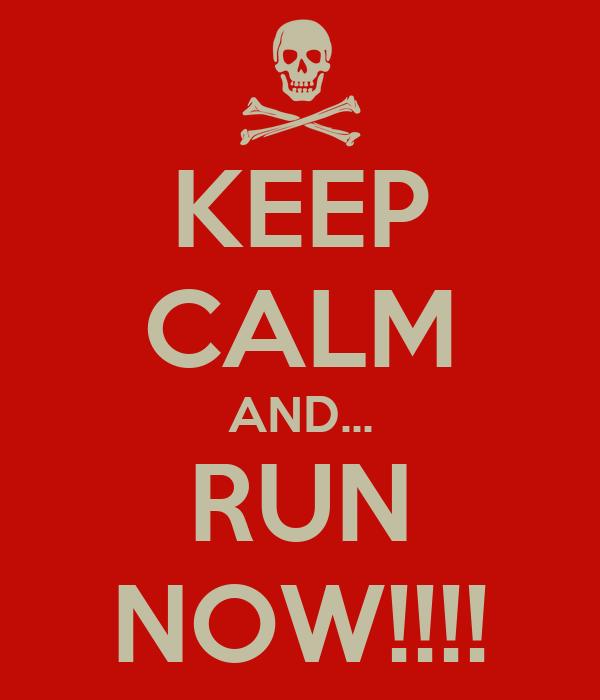 KEEP CALM AND... RUN NOW!!!!