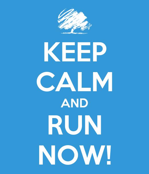KEEP CALM AND RUN NOW!