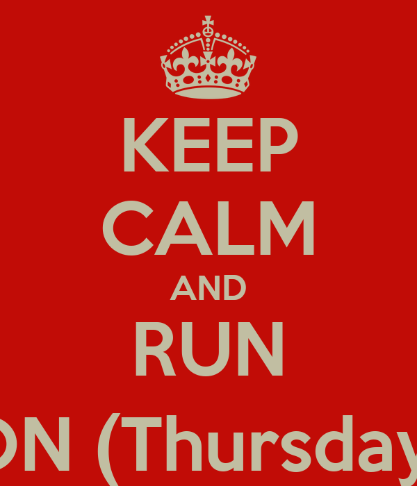 KEEP CALM AND RUN ON (Thursday)
