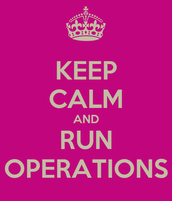 KEEP CALM AND RUN OPERATIONS