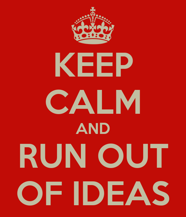KEEP CALM AND RUN OUT OF IDEAS