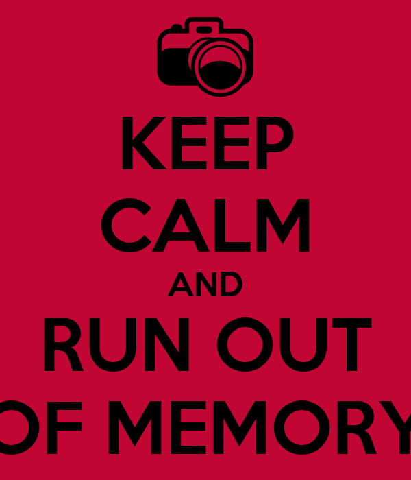 KEEP CALM AND RUN OUT OF MEMORY