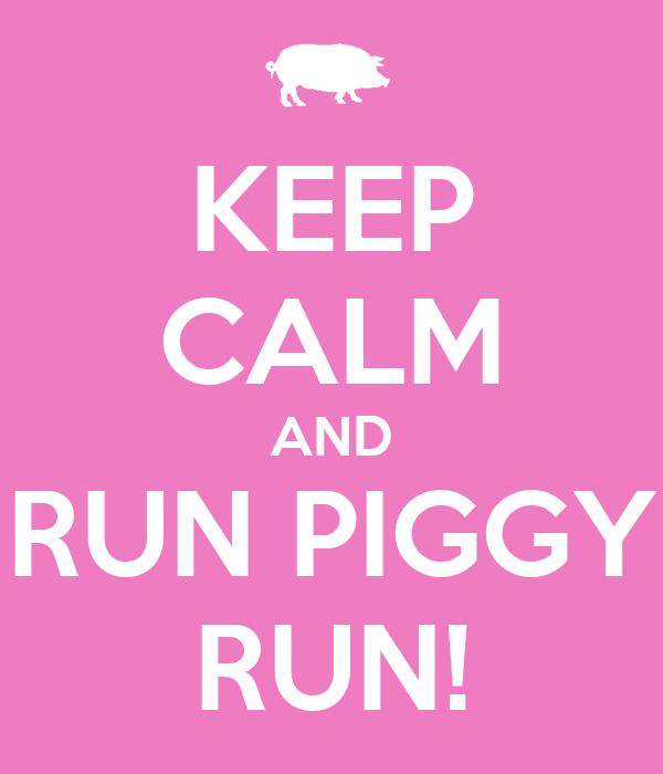 KEEP CALM AND RUN PIGGY RUN!