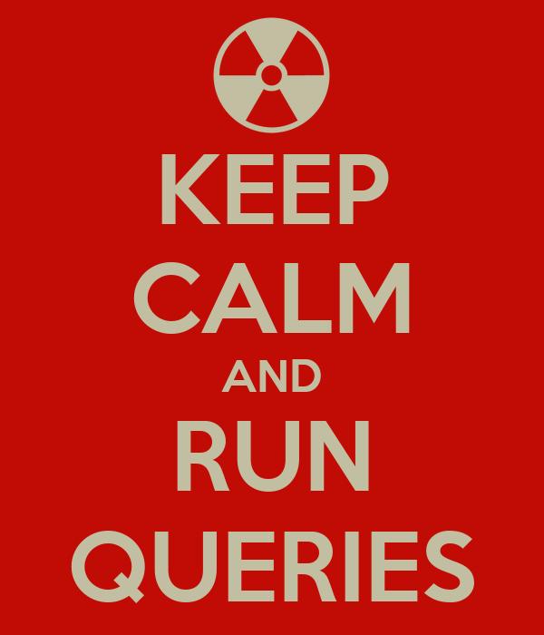KEEP CALM AND RUN QUERIES