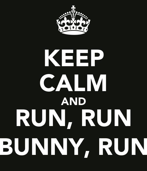 KEEP CALM AND RUN, RUN BUNNY, RUN