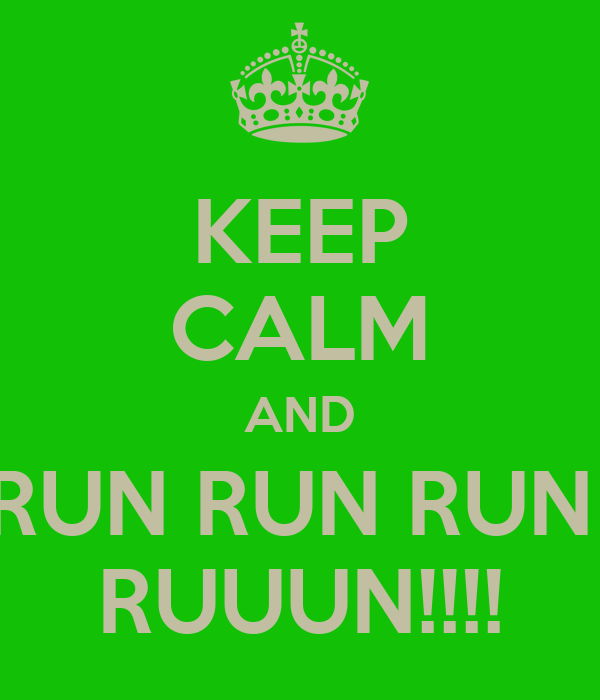 KEEP CALM AND RUN RUN RUN  RUUUN!!!!