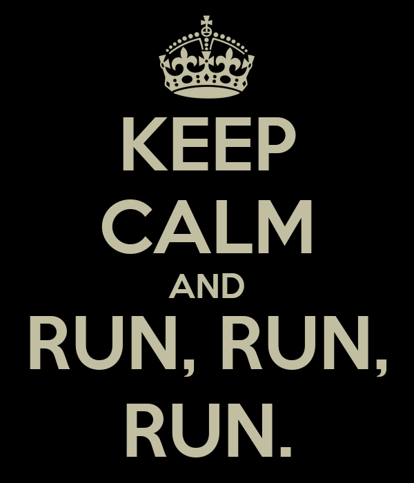 KEEP CALM AND RUN, RUN, RUN.