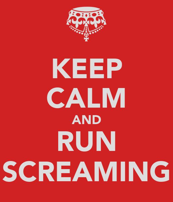 KEEP CALM AND RUN SCREAMING