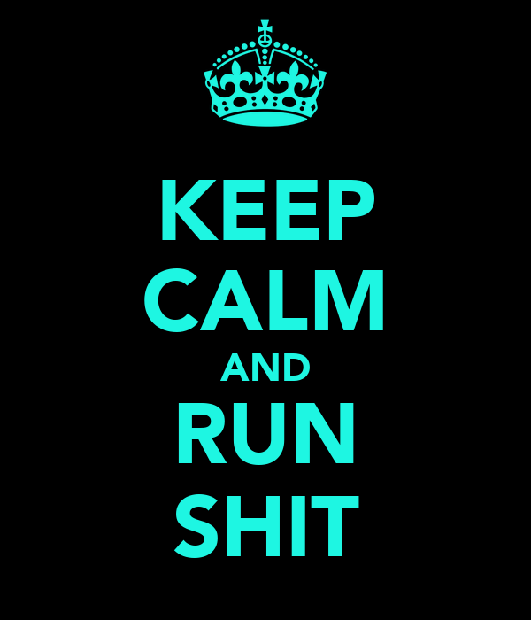 KEEP CALM AND RUN SHIT