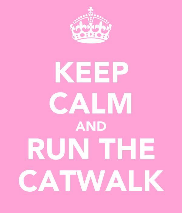 KEEP CALM AND RUN THE CATWALK