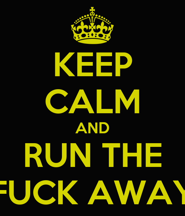 KEEP CALM AND RUN THE FUCK AWAY