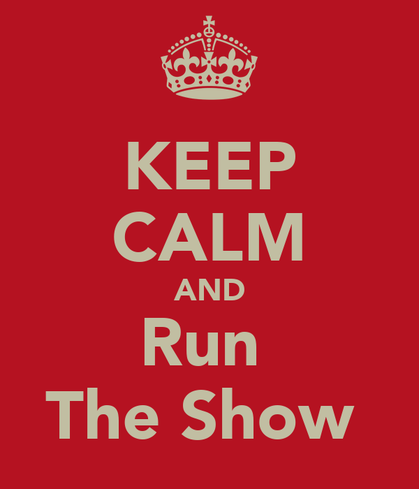 KEEP CALM AND Run  The Show