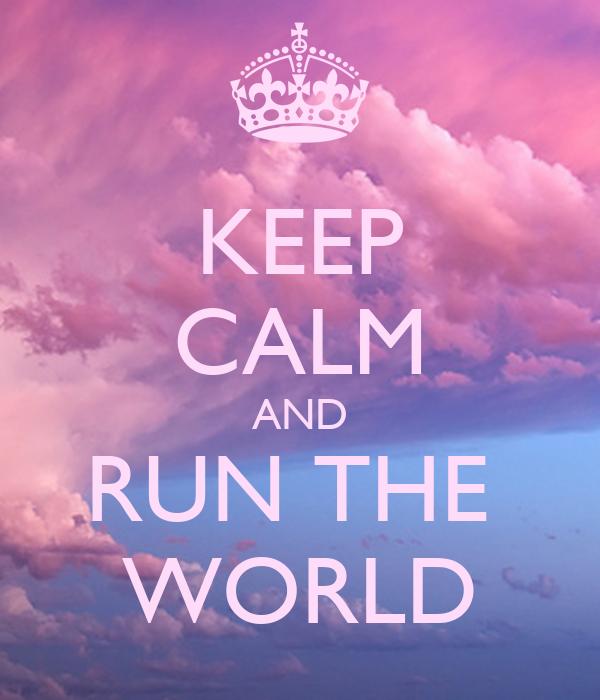 KEEP CALM AND RUN THE  WORLD