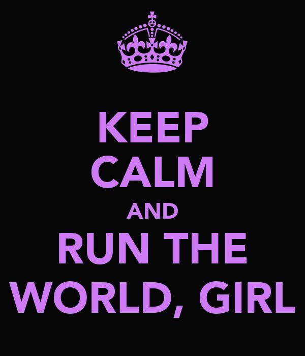 KEEP CALM AND RUN THE WORLD, GIRL