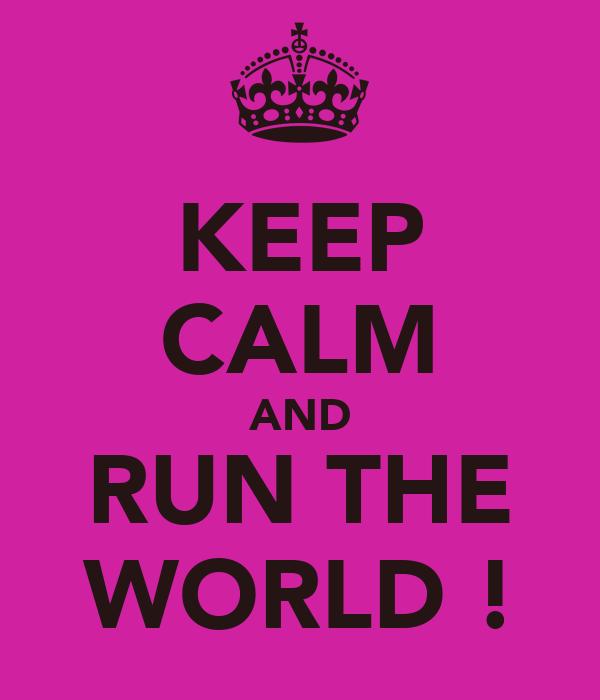 KEEP CALM AND RUN THE WORLD !