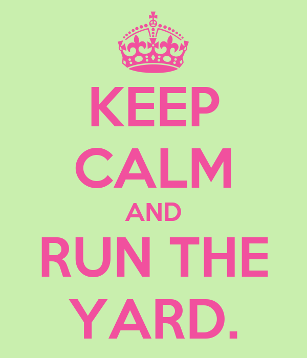 KEEP CALM AND RUN THE YARD.
