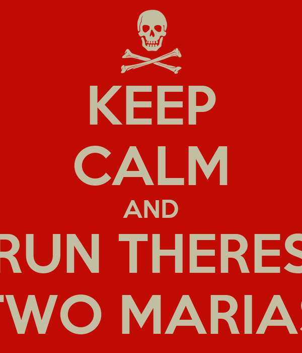 KEEP CALM AND RUN THERES TWO MARIAS