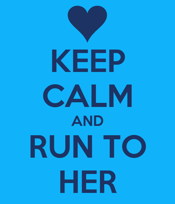 KEEP CALM AND RUN TO HER