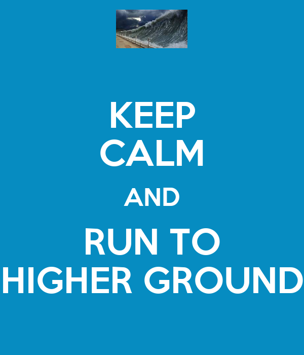 KEEP CALM AND RUN TO HIGHER GROUND