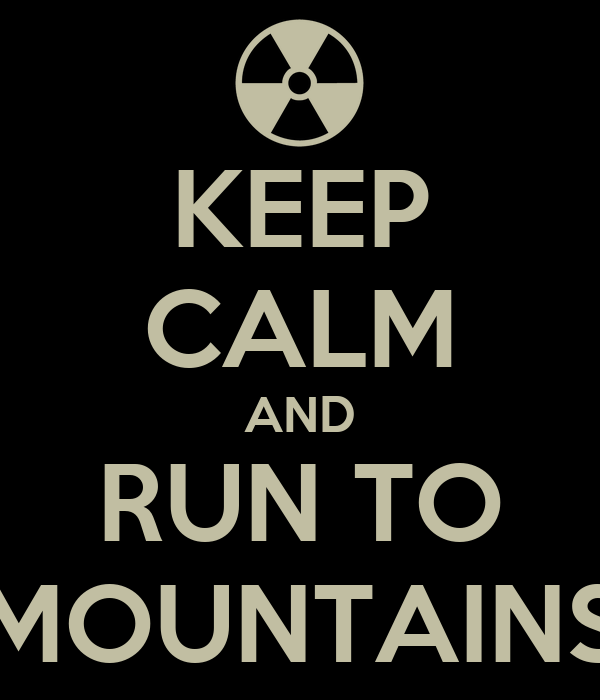 KEEP CALM AND RUN TO MOUNTAINS