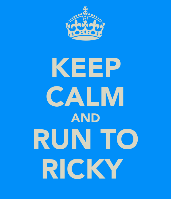KEEP CALM AND RUN TO RICKY