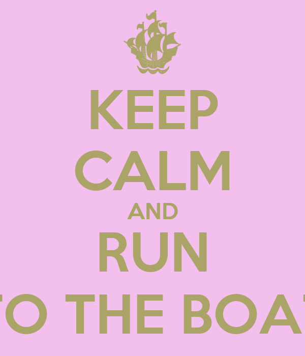 KEEP CALM AND RUN TO THE BOAT