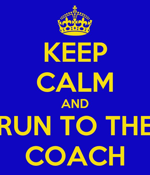 KEEP CALM AND RUN TO THE COACH