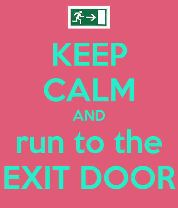 KEEP CALM AND run to the EXIT DOOR