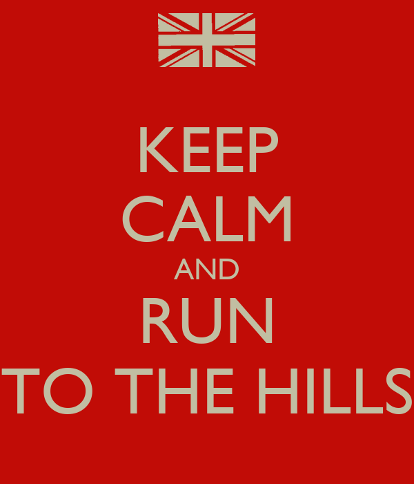 KEEP CALM AND RUN TO THE HILLS