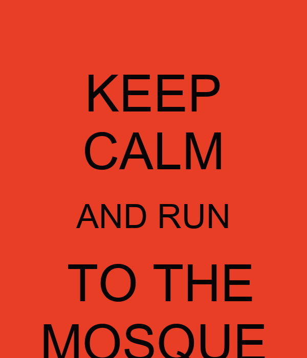 KEEP CALM AND RUN  TO THE MOSQUE