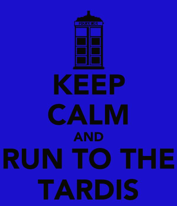 KEEP CALM AND RUN TO THE TARDIS