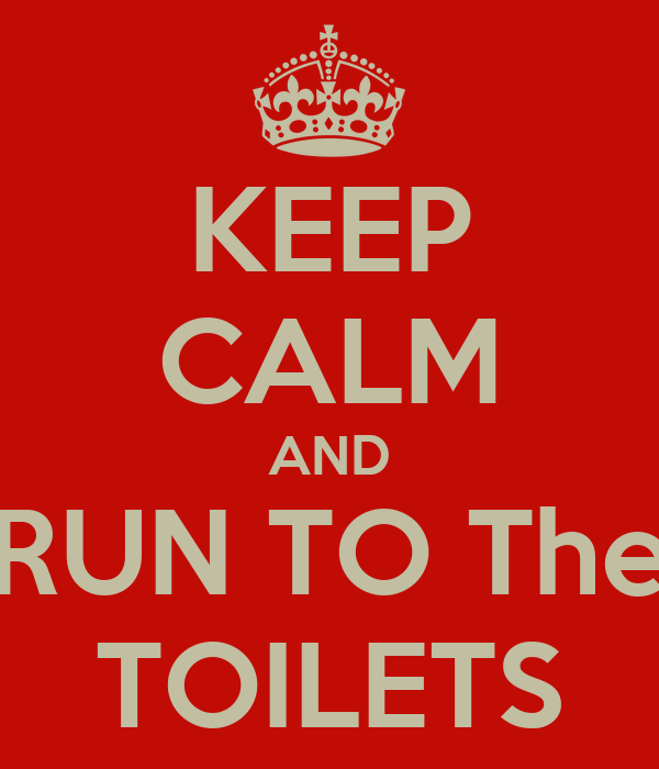 KEEP CALM AND RUN TO The TOILETS