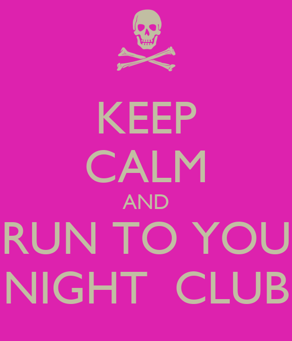 KEEP CALM AND RUN TO YOU NIGHT  CLUB