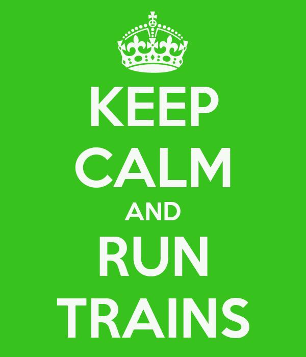 KEEP CALM AND RUN TRAINS