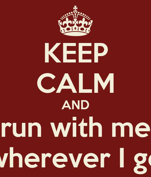 KEEP CALM AND run with me wherever I go
