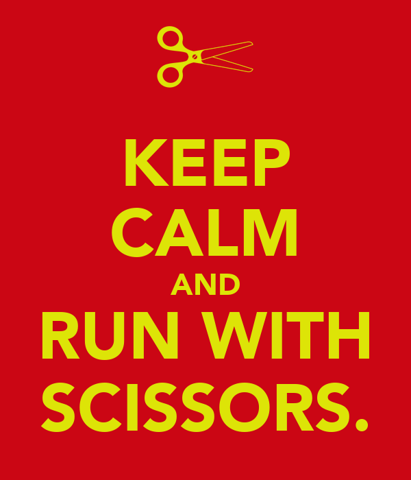 KEEP CALM AND RUN WITH SCISSORS.