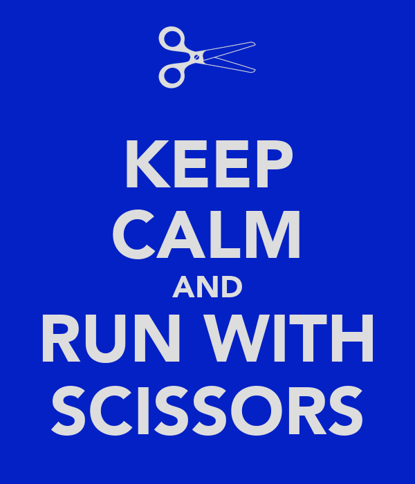 KEEP CALM AND RUN WITH SCISSORS