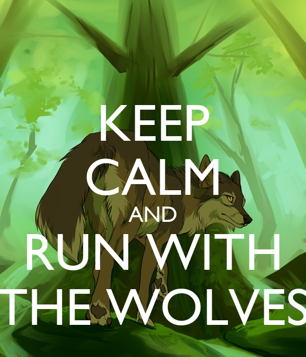KEEP CALM AND RUN WITH THE WOLVES